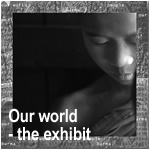 Our World - the exhibit